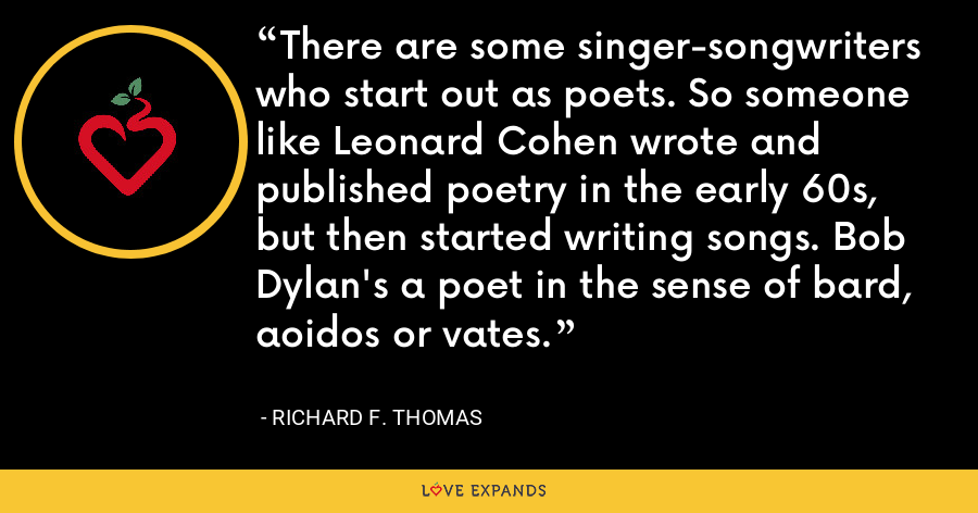 There are some singer-songwriters who start out as poets. So someone like Leonard Cohen wrote and published poetry in the early 60s, but then started writing songs. Bob Dylan's a poet in the sense of bard, aoidos or vates. - Richard F. Thomas
