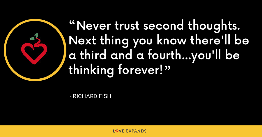 Never trust second thoughts. Next thing you know there'll be a third and a fourth...you'll be thinking forever! - Richard Fish