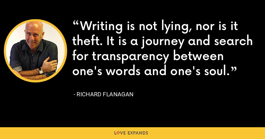 Writing is not lying, nor is it theft. It is a journey and search for transparency between one's words and one's soul. - Richard Flanagan