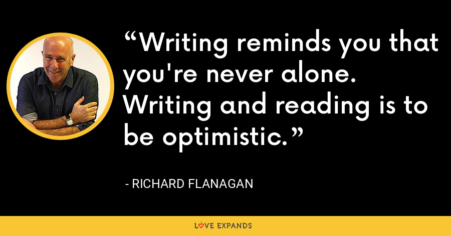 Writing reminds you that you're never alone. Writing and reading is to be optimistic. - Richard Flanagan