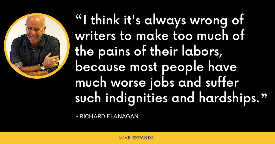 I think it's always wrong of writers to make too much of the pains of their labors, because most people have much worse jobs and suffer such indignities and hardships. - Richard Flanagan