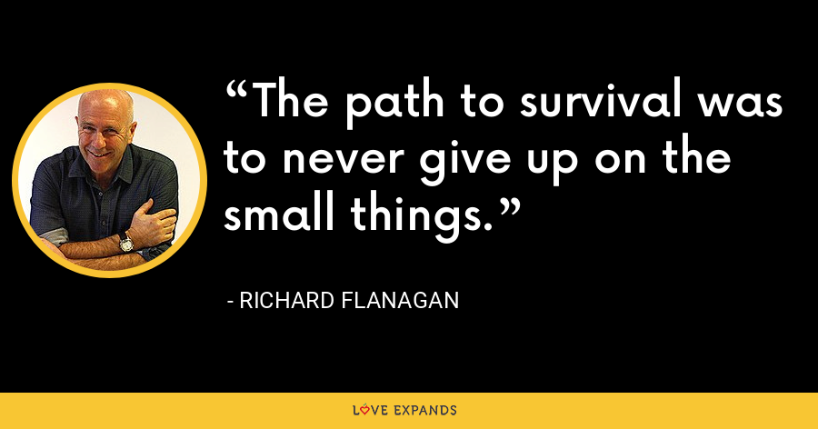The path to survival was to never give up on the small things. - Richard Flanagan