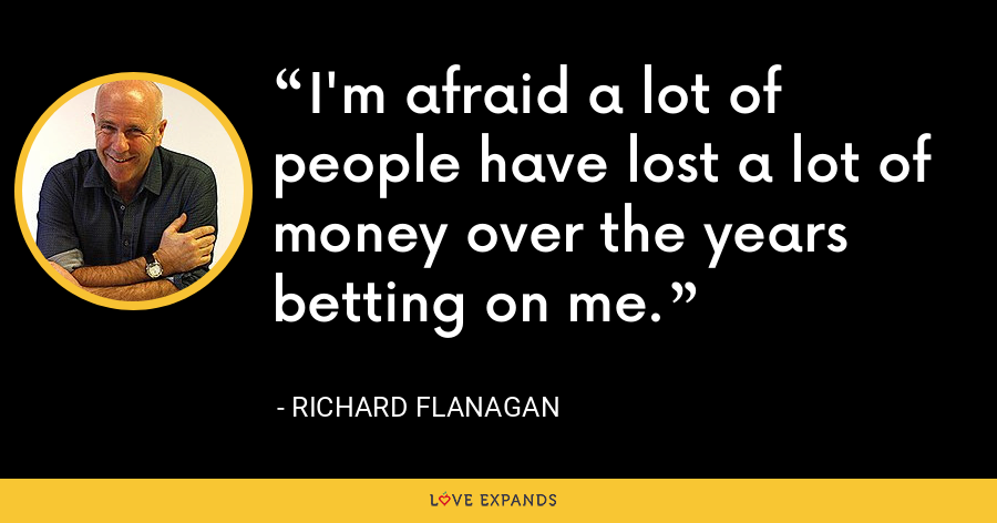 I'm afraid a lot of people have lost a lot of money over the years betting on me. - Richard Flanagan