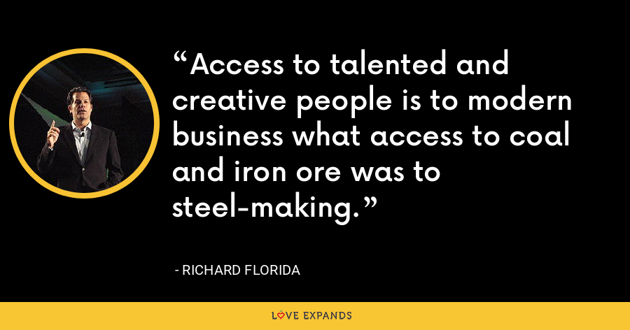 Access to talented and creative people is to modern business what access to coal and iron ore was to steel-making. - Richard Florida
