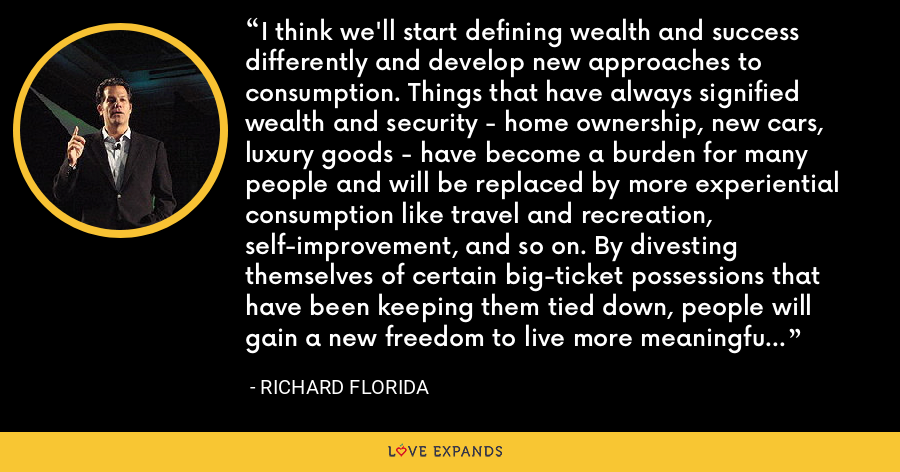 I think we'll start defining wealth and success differently and develop new approaches to consumption. Things that have always signified wealth and security - home ownership, new cars, luxury goods - have become a burden for many people and will be replaced by more experiential consumption like travel and recreation, self-improvement, and so on. By divesting themselves of certain big-ticket possessions that have been keeping them tied down, people will gain a new freedom to live more meaningful lives. Changes in consumption and lifestyle are key to Great Resets. - Richard Florida