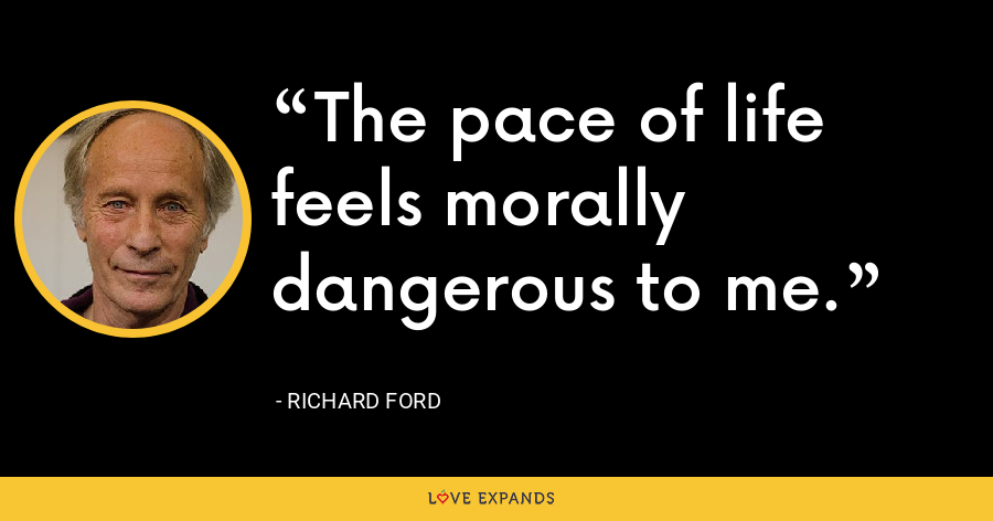 The pace of life feels morally dangerous to me. - Richard Ford