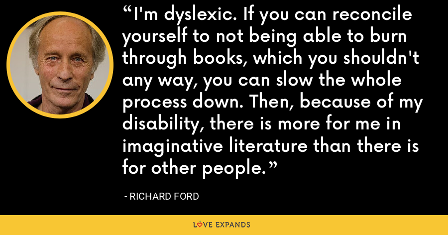 I'm dyslexic. If you can reconcile yourself to not being able to burn through books, which you shouldn't any way, you can slow the whole process down. Then, because of my disability, there is more for me in imaginative literature than there is for other people. - Richard Ford