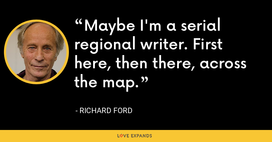 Maybe I'm a serial regional writer. First here, then there, across the map. - Richard Ford