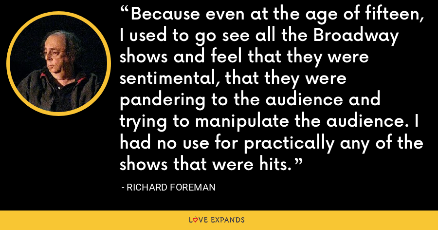 Because even at the age of fifteen, I used to go see all the Broadway shows and feel that they were sentimental, that they were pandering to the audience and trying to manipulate the audience. I had no use for practically any of the shows that were hits. - Richard Foreman