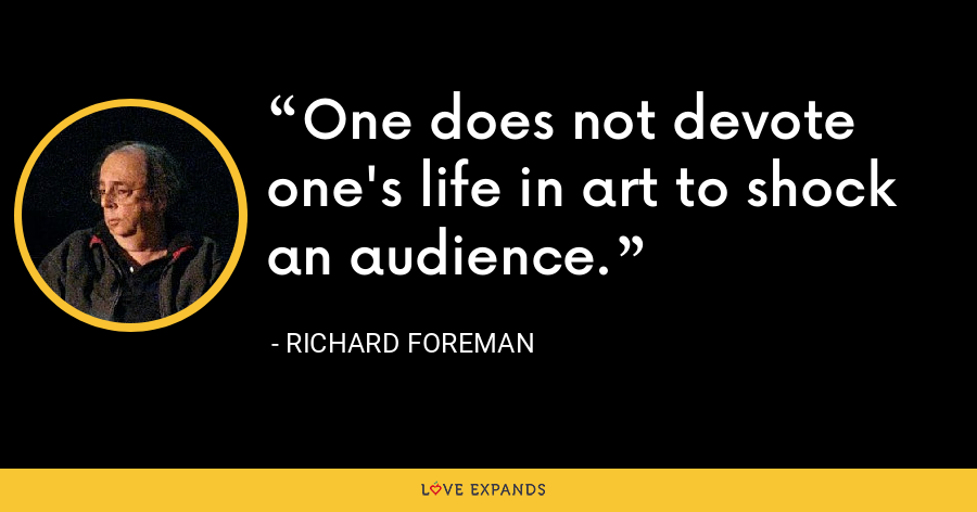 One does not devote one's life in art to shock an audience. - Richard Foreman