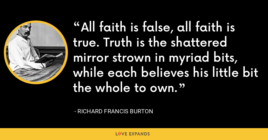 All faith is false, all faith is true. Truth is the shattered mirror strown in myriad bits, while each believes his little bit the whole to own. - Richard Francis Burton