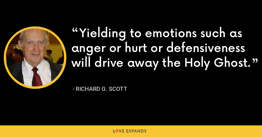 Yielding to emotions such as anger or hurt or defensiveness will drive away the Holy Ghost. - Richard G. Scott