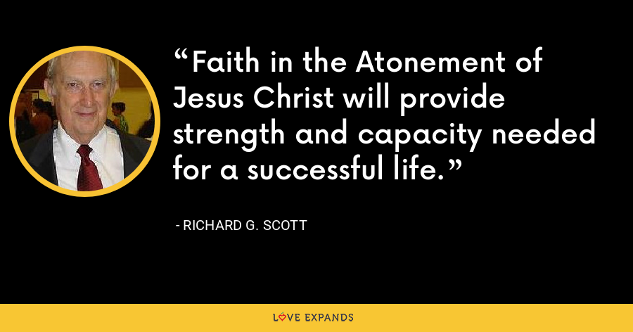 Faith in the Atonement of Jesus Christ will provide strength and capacity needed for a successful life. - Richard G. Scott