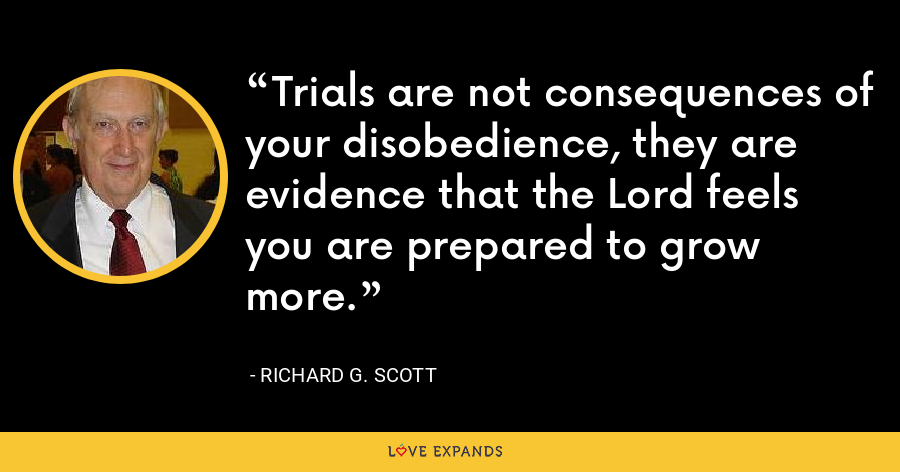 Trials are not consequences of your disobedience, they are evidence that the Lord feels you are prepared to grow more. - Richard G. Scott