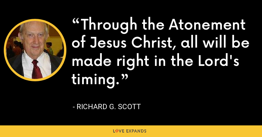 Through the Atonement of Jesus Christ, all will be made right in the Lord's timing. - Richard G. Scott
