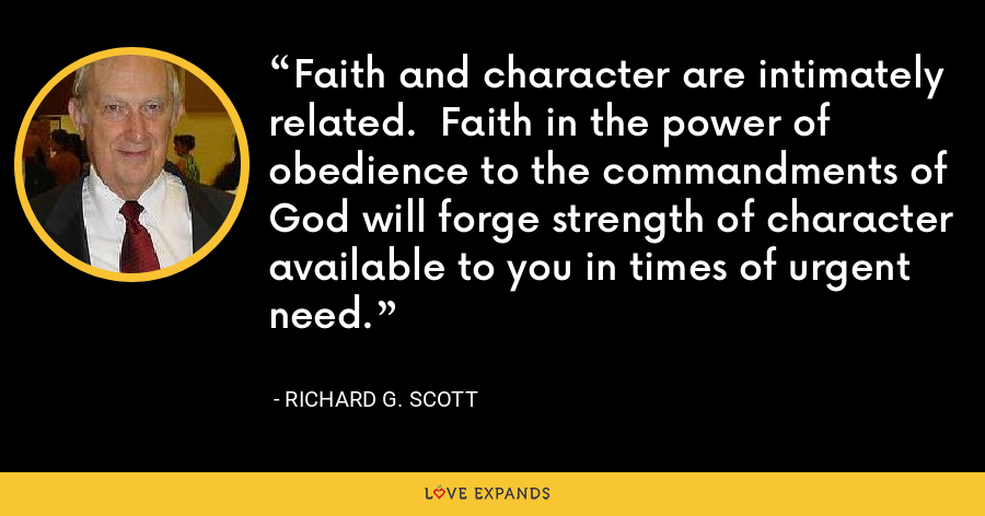 Faith and character are intimately related.  Faith in the power of obedience to the commandments of God will forge strength of character available to you in times of urgent need. - Richard G. Scott