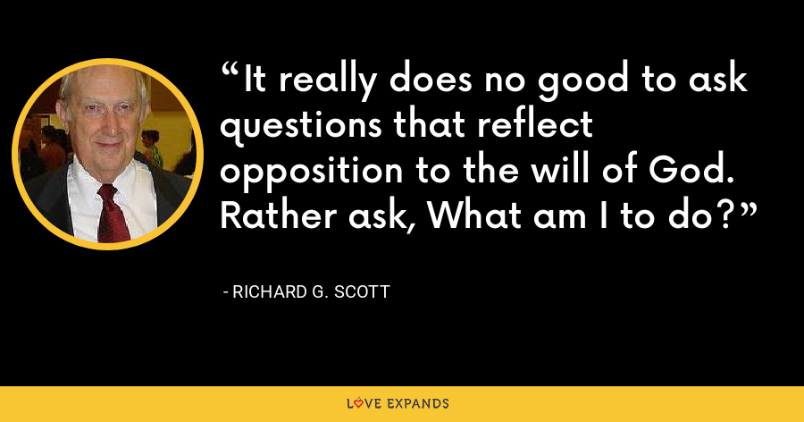 It really does no good to ask questions that reflect opposition to the will of God. Rather ask, What am I to do? - Richard G. Scott