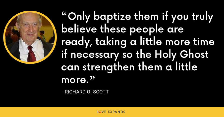 Only baptize them if you truly believe these people are ready, taking a little more time if necessary so the Holy Ghost can strengthen them a little more. - Richard G. Scott