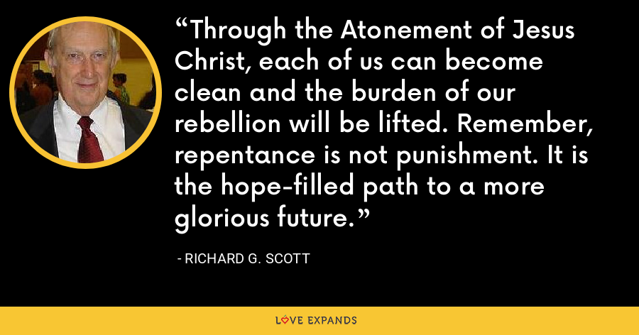 Through the Atonement of Jesus Christ, each of us can become clean and the burden of our rebellion will be lifted. Remember, repentance is not punishment. It is the hope-filled path to a more glorious future. - Richard G. Scott