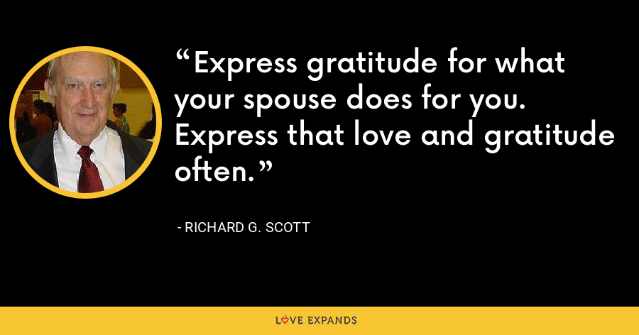 Express gratitude for what your spouse does for you. Express that love and gratitude often. - Richard G. Scott
