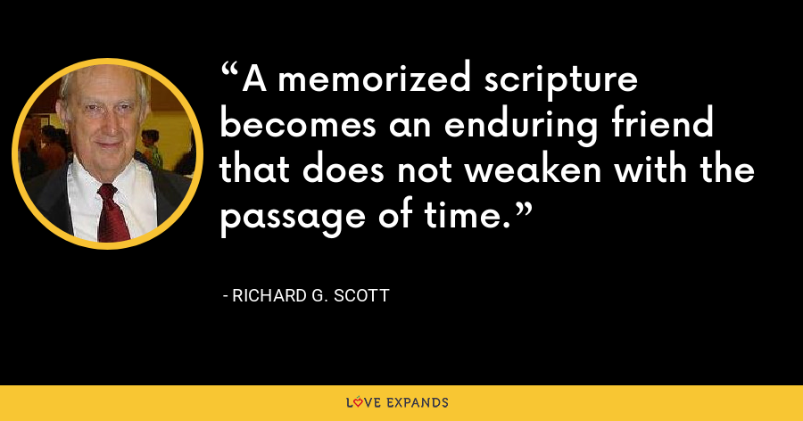 A memorized scripture becomes an enduring friend that does not weaken with the passage of time. - Richard G. Scott