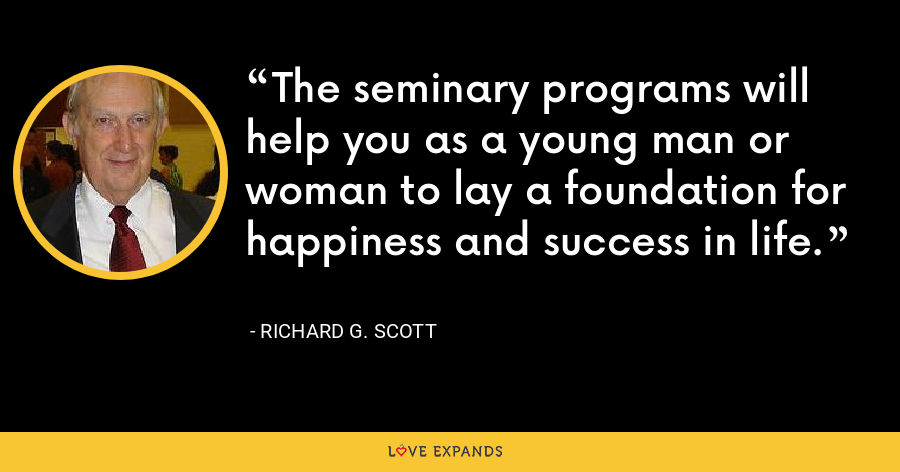 The seminary programs will help you as a young man or woman to lay a foundation for happiness and success in life. - Richard G. Scott