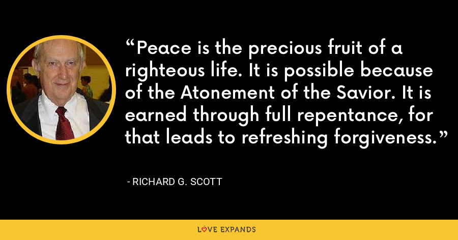 Peace is the precious fruit of a righteous life. It is possible because of the Atonement of the Savior. It is earned through full repentance, for that leads to refreshing forgiveness. - Richard G. Scott
