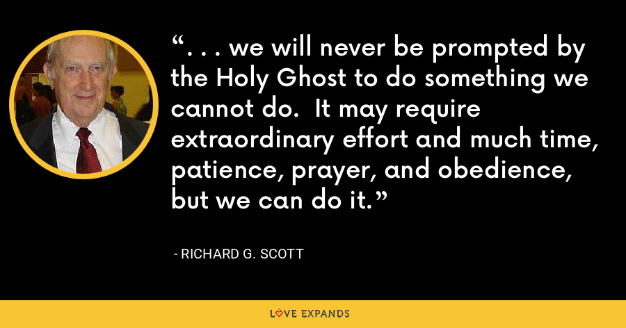 . . . we will never be prompted by the Holy Ghost to do something we cannot do.  It may require extraordinary effort and much time, patience, prayer, and obedience, but we can do it. - Richard G. Scott