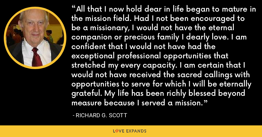 All that I now hold dear in life began to mature in the mission field. Had I not been encouraged to be a missionary, I would not have the eternal companion or precious family I dearly love. I am confident that I would not have had the exceptional professional opportunities that stretched my every capacity. I am certain that I would not have received the sacred callings with opportunities to serve for which I will be eternally grateful. My life has been richly blessed beyond measure because I served a mission. - Richard G. Scott