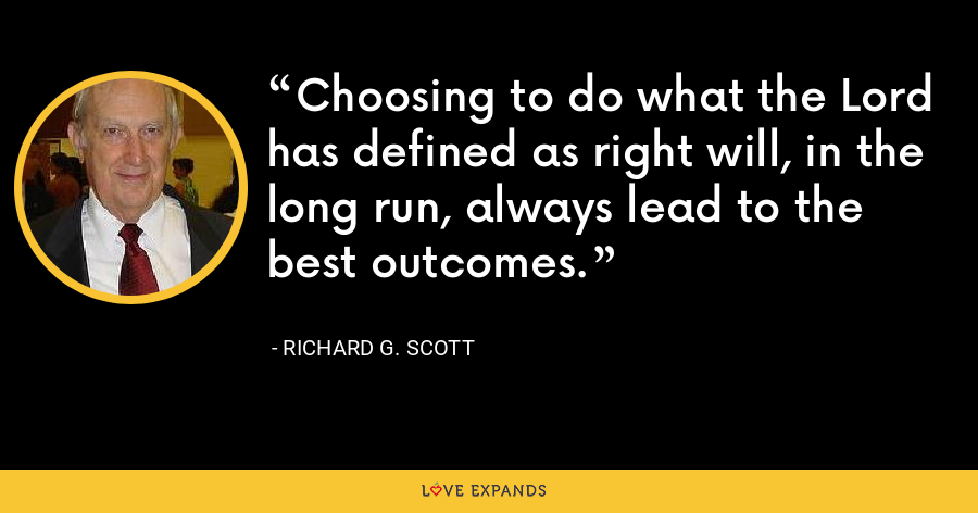 Choosing to do what the Lord has defined as right will, in the long run, always lead to the best outcomes. - Richard G. Scott