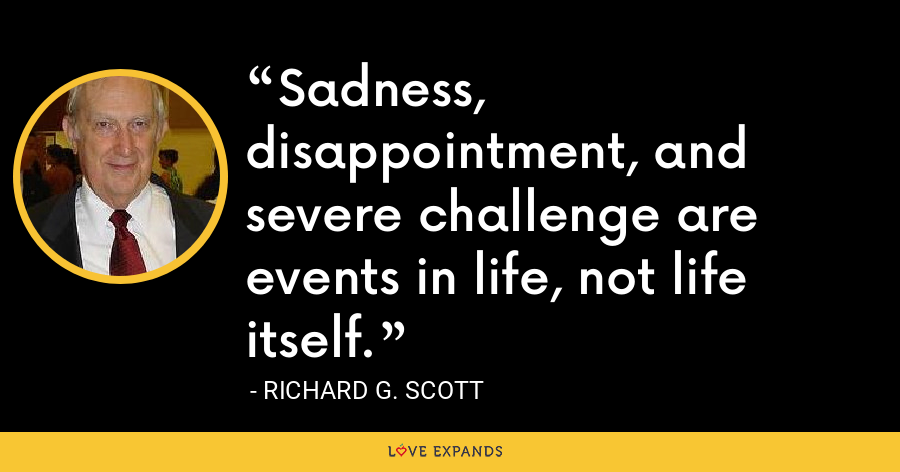 Sadness, disappointment, and severe challenge are events in life, not life itself. - Richard G. Scott