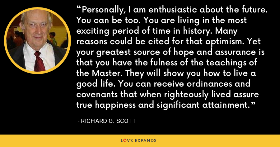 Personally, I am enthusiastic about the future. You can be too. You are living in the most exciting period of time in history. Many reasons could be cited for that optimism. Yet your greatest source of hope and assurance is that you have the fulness of the teachings of the Master. They will show you how to live a good life. You can receive ordinances and covenants that when righteously lived assure true happiness and significant attainment. - Richard G. Scott