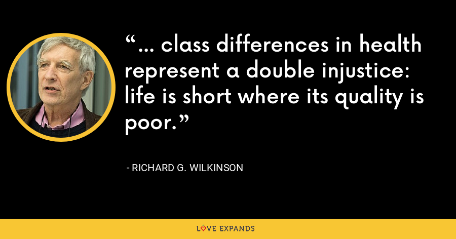 ... class differences in health represent a double injustice: life is short where its quality is poor. - Richard G. Wilkinson