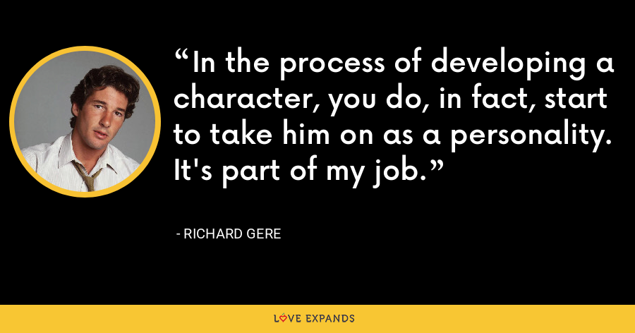 In the process of developing a character, you do, in fact, start to take him on as a personality. It's part of my job. - Richard Gere