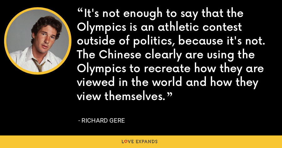 It's not enough to say that the Olympics is an athletic contest outside of politics, because it's not. The Chinese clearly are using the Olympics to recreate how they are viewed in the world and how they view themselves. - Richard Gere
