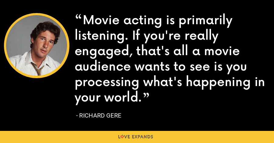 Movie acting is primarily listening. If you're really engaged, that's all a movie audience wants to see is you processing what's happening in your world. - Richard Gere