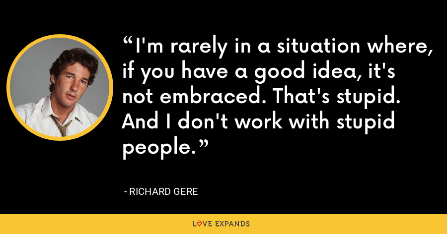 I'm rarely in a situation where, if you have a good idea, it's not embraced. That's stupid. And I don't work with stupid people. - Richard Gere