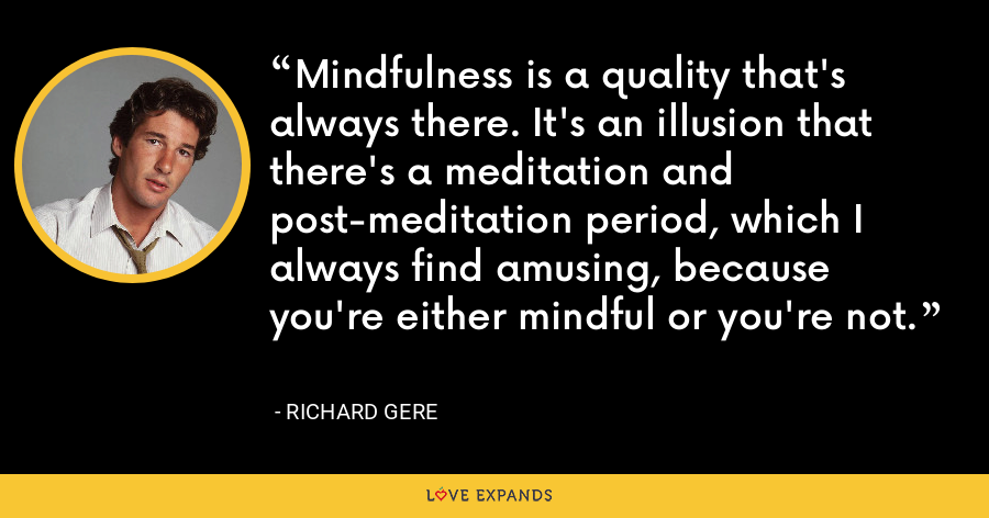 Mindfulness is a quality that's always there. It's an illusion that there's a meditation and post-meditation period, which I always find amusing, because you're either mindful or you're not. - Richard Gere