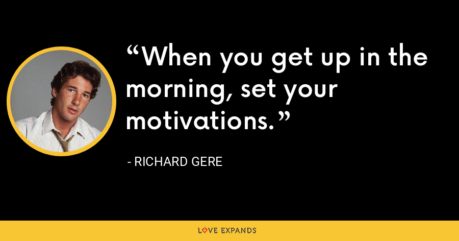 When you get up in the morning, set your motivations. - Richard Gere