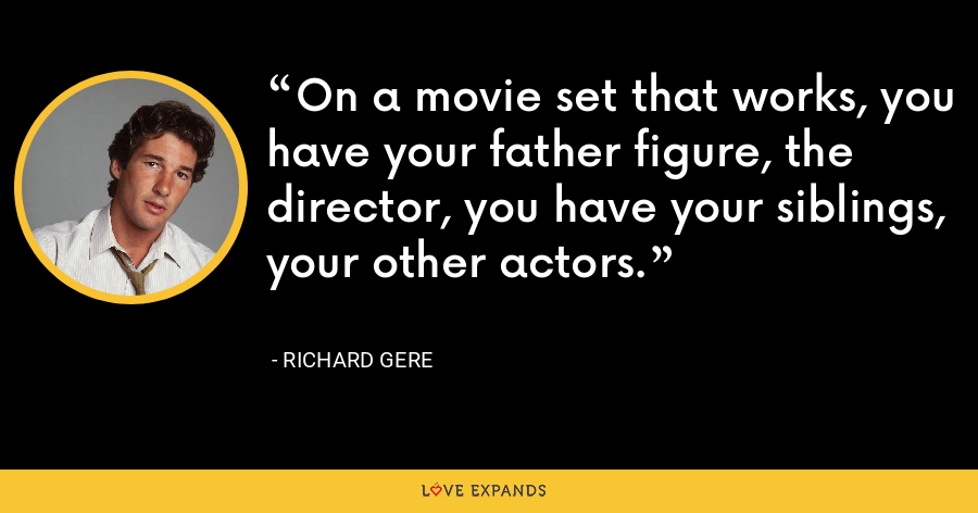 On a movie set that works, you have your father figure, the director, you have your siblings, your other actors. - Richard Gere