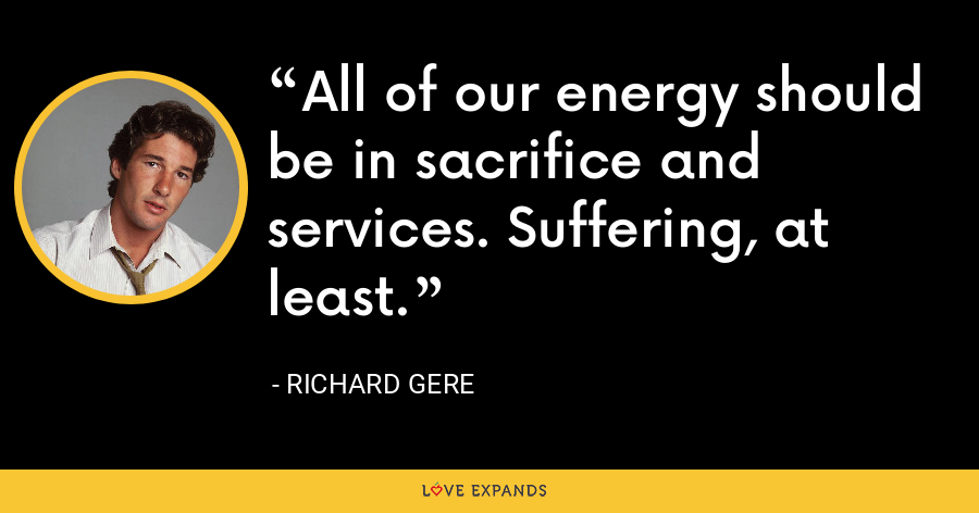 All of our energy should be in sacrifice and services. Suffering, at least. - Richard Gere