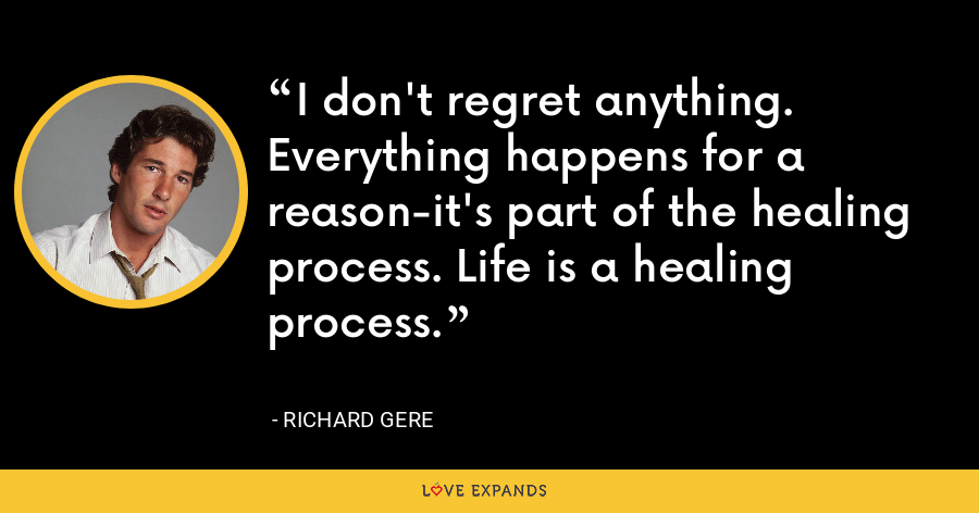 I don't regret anything. Everything happens for a reason-it's part of the healing process. Life is a healing process. - Richard Gere