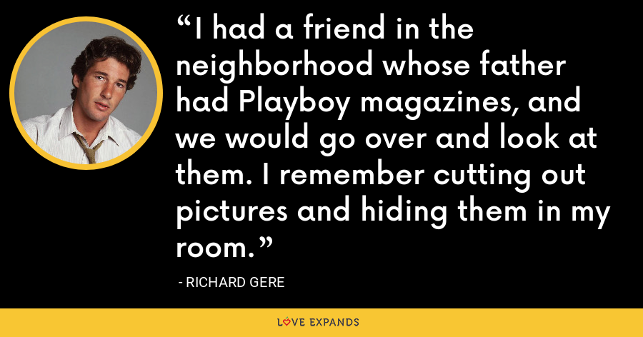 I had a friend in the neighborhood whose father had Playboy magazines, and we would go over and look at them. I remember cutting out pictures and hiding them in my room. - Richard Gere