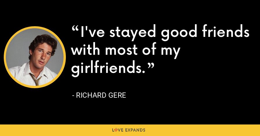 I've stayed good friends with most of my girlfriends. - Richard Gere
