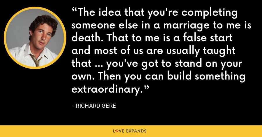 The idea that you're completing someone else in a marriage to me is death. That to me is a false start and most of us are usually taught that ... you've got to stand on your own. Then you can build something extraordinary. - Richard Gere