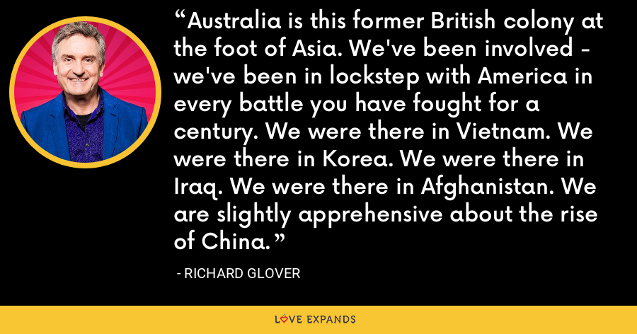 Australia is this former British colony at the foot of Asia. We've been involved - we've been in lockstep with America in every battle you have fought for a century. We were there in Vietnam. We were there in Korea. We were there in Iraq. We were there in Afghanistan. We are slightly apprehensive about the rise of China. - Richard Glover