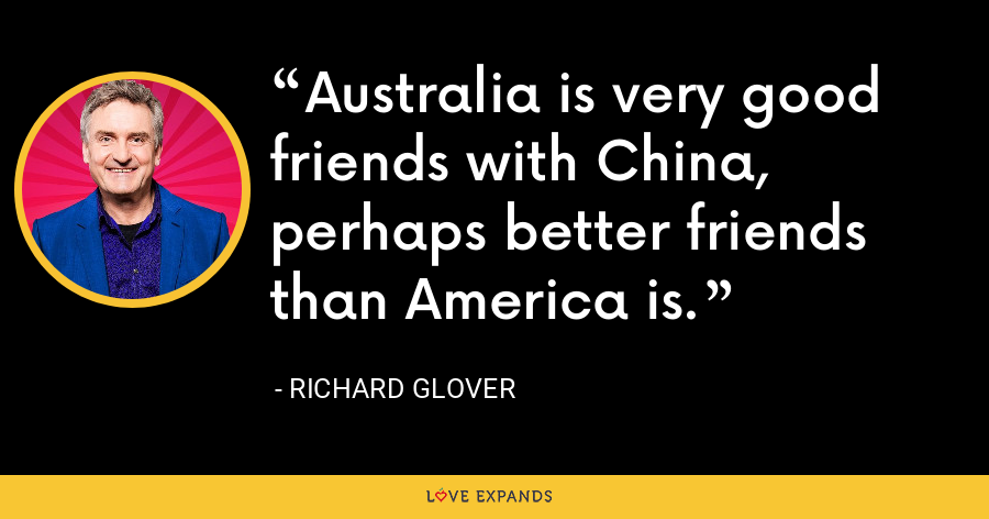 Australia is very good friends with China, perhaps better friends than America is. - Richard Glover