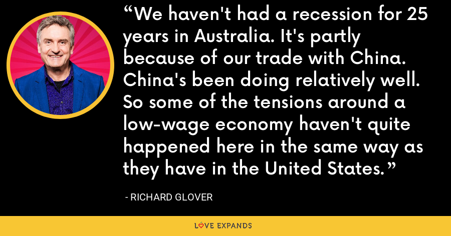 We haven't had a recession for 25 years in Australia. It's partly because of our trade with China. China's been doing relatively well. So some of the tensions around a low-wage economy haven't quite happened here in the same way as they have in the United States. - Richard Glover