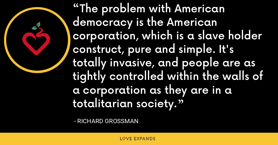 The problem with American democracy is the American corporation, which is a slave holder construct, pure and simple. It's totally invasive, and people are as tightly controlled within the walls of a corporation as they are in a totalitarian society. - Richard Grossman