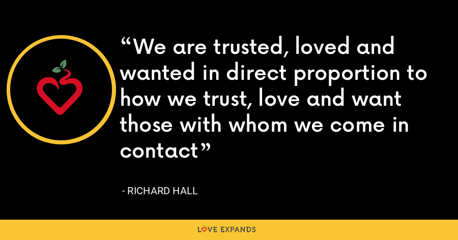 We are trusted, loved and wanted in direct proportion to how we trust, love and want those with whom we come in contact - Richard Hall
